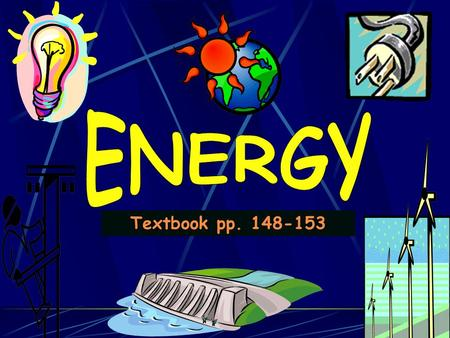Textbook pp. 148-153. Do NOW On p 2, name 3 things you used this morning that have or use energy.