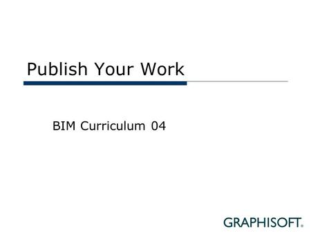 Publish Your Work BIM Curriculum 04. Topics  External Collaboration  Sharing the BIM model  Sharing Documents  Sharing the 3D model  Reviewing 