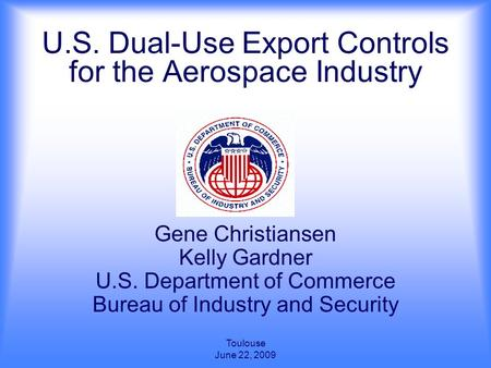Toulouse June 22, 2009 U.S. Dual-Use Export Controls for the Aerospace Industry Gene Christiansen Kelly Gardner U.S. Department of Commerce Bureau of Industry.