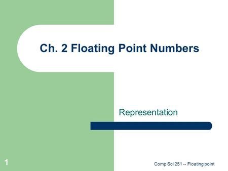 Comp Sci 251 -- Floating point 1 Ch. 2 Floating Point Numbers Representation.