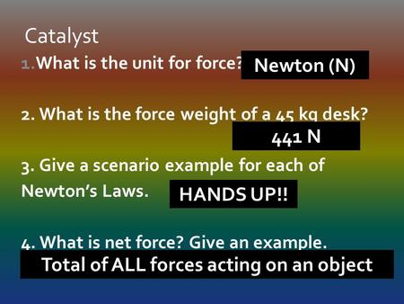 1.What is the unit for force? 2. What is the force weight of a 45 kg desk? 3. Give a scenario example for each of Newton's Laws. 4. What is net force?