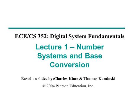 Based on slides by:Charles Kime & Thomas Kaminski © 2004 Pearson Education, Inc. ECE/CS 352: Digital System Fundamentals Lecture 1 – Number Systems and.