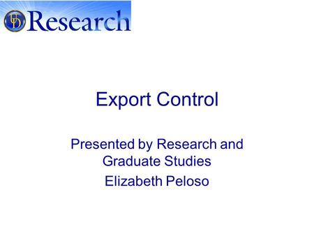 Export Control Presented by Research and Graduate Studies Elizabeth Peloso.