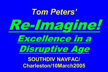 Tom Peters' Re-Imagine! Excellence in a Disruptive Age SOUTHDIV NAVFAC/ Charleston/10March2005.