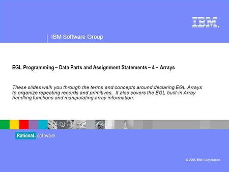 ® IBM Software Group © 2006 IBM Corporation EGL Programming – Data Parts and Assignment Statements – 4 – Arrays These slides walk you through the terms.
