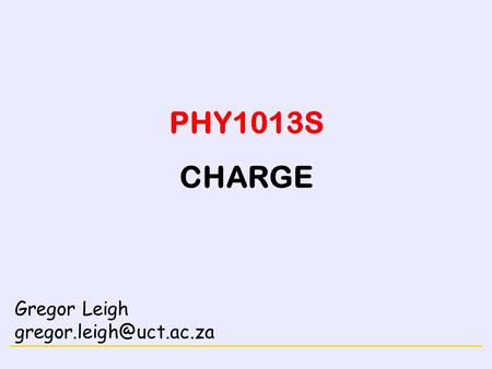 PHY1013S CHARGE Gregor Leigh gregor.leigh@uct.ac.za.