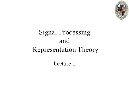 Signal Processing and Representation Theory Lecture 1.