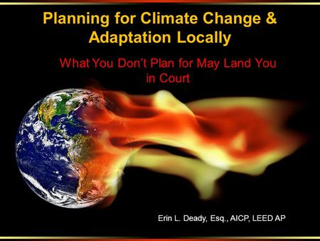 Planning for Climate Change & Adaptation Locally What You Don't Plan for May Land You in Court Erin L. Deady, Esq., AICP, LEED AP.