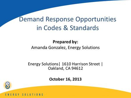 Demand Response Opportunities in Codes & Standards Prepared by: Amanda Gonzalez, Energy Solutions Energy Solutions| 1610 Harrison Street | Oakland, CA.