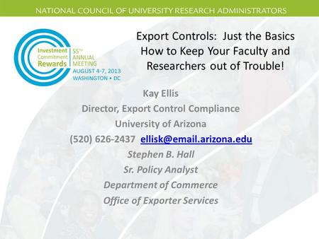 Export Controls: Just the Basics How to Keep Your Faculty and Researchers out of Trouble! Kay Ellis Director, Export Control Compliance University of Arizona.