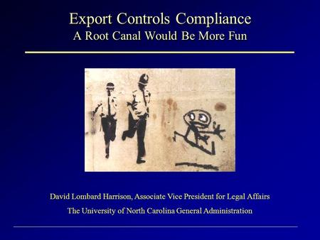 Export Controls Compliance A Root Canal Would Be More Fun David Lombard Harrison, Associate Vice President for Legal Affairs The University of North Carolina.