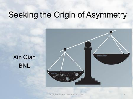 Seeking the Origin of Asymmetry Xin Qian BNL 12015 Sambamurti Lecture: Xin Qian.