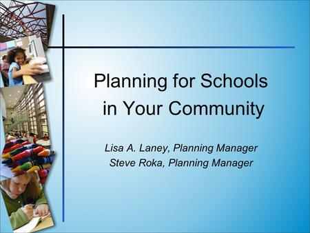 Planning for Schools in Your Community Lisa A. Laney, Planning Manager Steve Roka, Planning Manager.