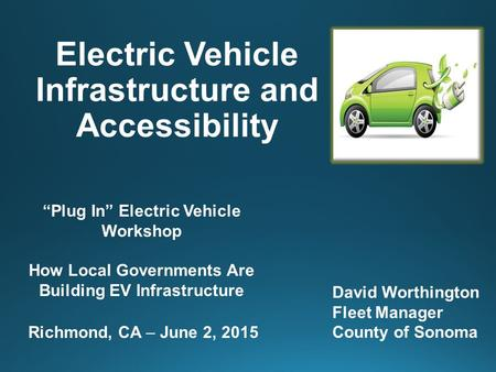 "Electric Vehicle Infrastructure and Accessibility David Worthington Fleet Manager County of Sonoma ""Plug In"" Electric Vehicle Workshop How Local Governments."