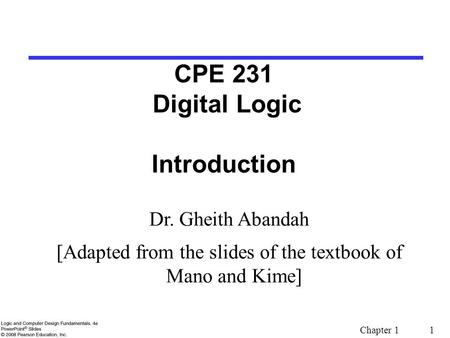 Chapter 1 1 CPE 231 Digital Logic Introduction Dr. Gheith Abandah [Adapted from the slides of the textbook of Mano and Kime]