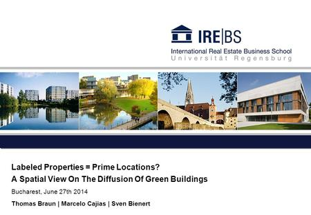 Labeled Properties = Prime Locations? A Spatial View On The Diffusion Of Green Buildings Bucharest, June 27th 2014 Thomas Braun | Marcelo Cajias | Sven.