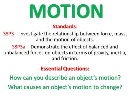 MOTION Standards Standards : S8P3 – Investigate the relationship between force, mass, and the motion of objects. S8P3a – Demonstrate the effect of balanced.