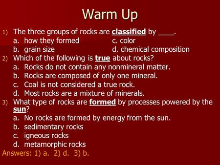 Warm Up The three groups of rocks are classified by ____.