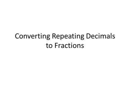 Converting Repeating Decimals to Fractions. This Gets a Little Complex As we go through a few examples, I want you to look for patterns.