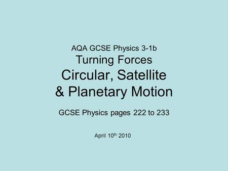 AQA GCSE Physics 3-1b Turning Forces Circular, Satellite & Planetary Motion GCSE Physics pages 222 to 233 April 10 th 2010.