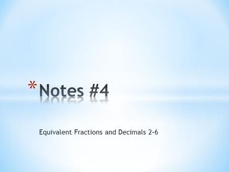 "Equivalent Fractions and Decimals 2-6. * Write these in the ""Vocabulary"" section of your binder. Make sure to add an example! * Equivalent fractions are."