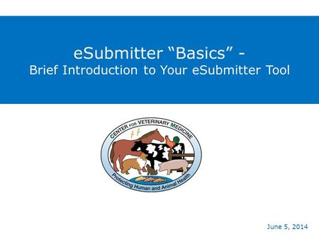 "ESubmitter ""Basics"" - Brief Introduction to Your eSubmitter Tool June 5, 2014."