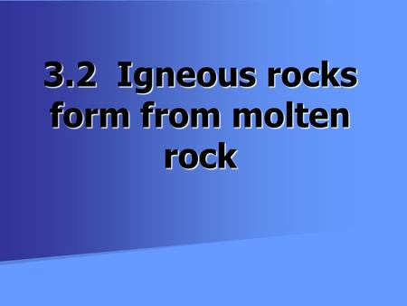 3.2 Igneous rocks form from molten rock. Rocks and Minerals Rocks: naturally occurring combination of minerals (minerals are the building blocks for rocks)