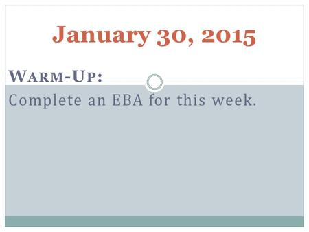 January 30, 2015 W ARM -U P : Complete an EBA for this week.