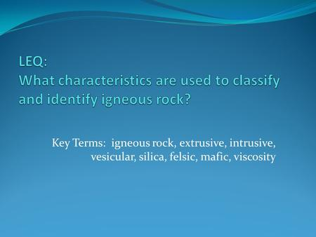 Key Terms: igneous rock, extrusive, intrusive, vesicular, silica, felsic, mafic, viscosity.
