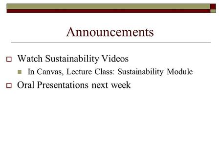 Announcements  Watch Sustainability Videos In Canvas, Lecture Class: Sustainability Module  Oral Presentations next week.