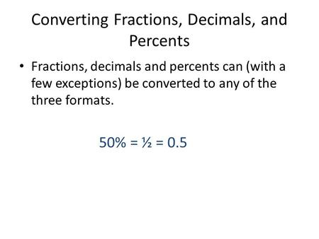 Converting Fractions, Decimals, and Percents Fractions, decimals and percents can (with a few exceptions) be converted to any of the three formats. 50%