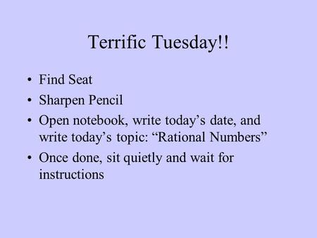 "Terrific Tuesday!! Find Seat Sharpen Pencil Open notebook, write today's date, and write today's topic: ""Rational Numbers"" Once done, sit quietly and wait."