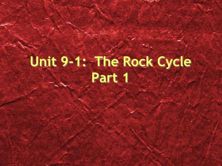 Unit 9-1: The Rock Cycle Part 1
