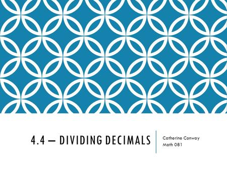 4.4 – DIVIDING DECIMALS Catherine Conway Math 081.