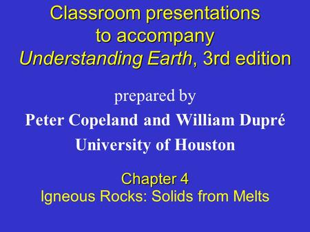 Classroom presentations to accompany Understanding Earth, 3rd edition prepared by Peter Copeland and William Dupré University of Houston Chapter 4 Igneous.