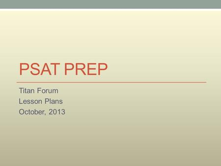 PSAT PREP Titan Forum Lesson Plans October, 2013.