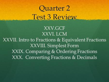 Quarter 2 Test 3 Review XXV.GCF XXVI. LCM XXVII. Intro to Fractions & Equivalent Fractions XXVIII. Simplest Form XXIX. Comparing & Ordering Fractions.