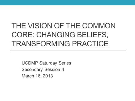 THE VISION OF THE COMMON CORE: CHANGING BELIEFS, TRANSFORMING PRACTICE UCDMP Saturday Series Secondary Session 4 March 16, 2013.