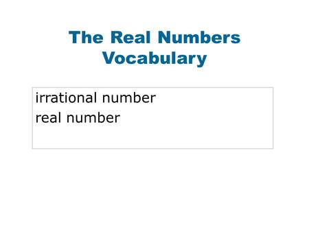 The Real Numbers Vocabulary irrational number real number.