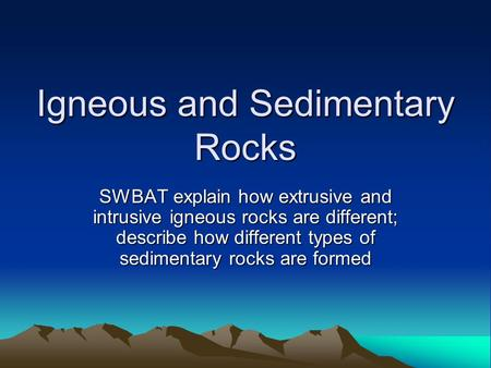Igneous and Sedimentary Rocks SWBAT explain how extrusive and intrusive igneous rocks are different; describe how different types of sedimentary rocks.