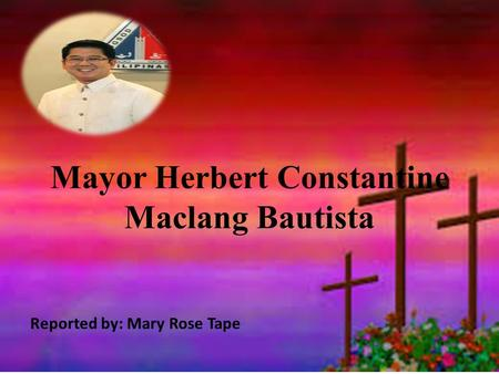 Mayor Herbert Constantine Maclang Bautista Reported by: Mary Rose Tape.
