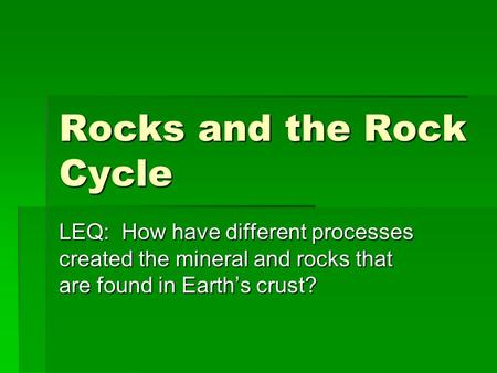 Rocks and the Rock Cycle LEQ: How have different processes created the mineral and rocks that are found in Earth's crust?