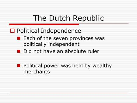 The Dutch Republic  Political Independence Each of the seven provinces was politically independent Did not have an absolute ruler Political power was.
