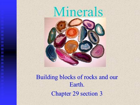 Minerals Building blocks of rocks and our Earth. Chapter 29 section 3.