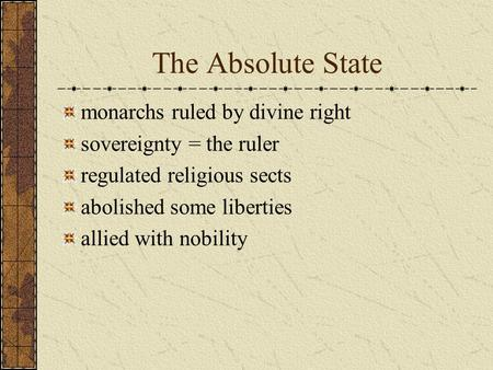 The Absolute State monarchs ruled by divine right sovereignty = the ruler regulated religious sects abolished some liberties allied with nobility.