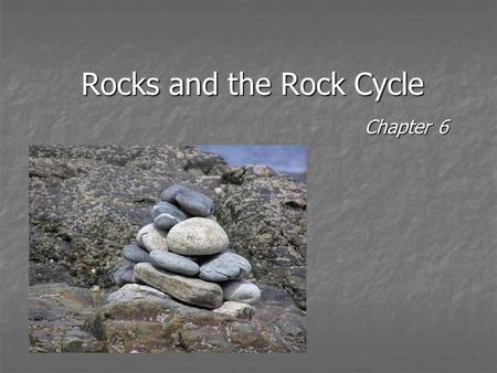 Rocks and the Rock Cycle Chapter 6. The Rock Cycle What types of rocks were the first type on the Earth?