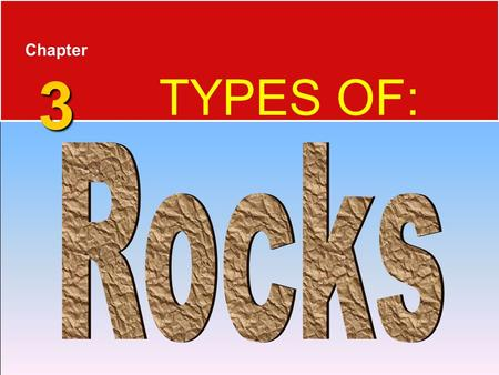 3 Chapter 3 TYPES OF:. Rocks  Rocks are any solid mass of mineral or mineral-like matter occurring naturally as a part of our planet.  Types of Rocks.