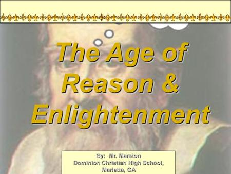 By: Mr. Marston Dominion Christian High School, Marietta, GA World History 2009 The Age of Reason & Enlightenment.