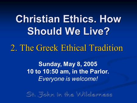 Christian Ethics. How Should We Live? 2. The Greek Ethical Tradition Sunday, May 8, 2005 10 to 10:50 am, in the Parlor. Everyone is welcome!