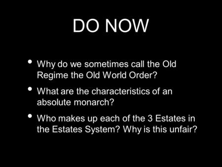 DO NOW Why do we sometimes call the Old Regime the Old World Order? What are the characteristics of an absolute monarch? Who makes up each of the 3 Estates.